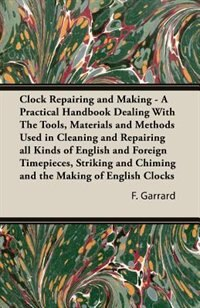 Clock Repairing And Making - A Practical Handbook Dealing With The Tools, Materials And Methods Used In Cleaning And Repairing All Kinds Of English An by F. J. Garrard