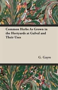 Common Herbs As Grown In The Hortyards At Gulval And Their Uses by G. R. Gayre