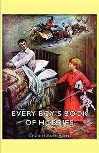 Every Boy's Book Of Hobbies by Cecil H. Bullivant
