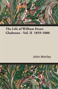 The Life of William Ewart Gladstone - Vol. II  1859-1880 by John Morley