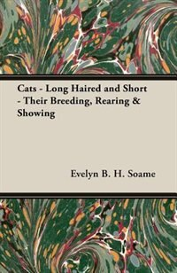 Cats - Long Haired And Short - Their Breeding, Rearing & Showing by Evelyn B. H. Soame