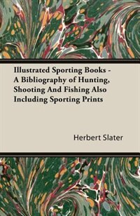 Illustrated Sporting Books - A Bibliography Of Hunting, Shooting And Fishing Also Including Sporting Prints de Herbert J. Slater