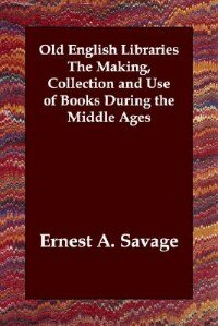 Old English Libraries The Making, Collection And Use Of Books During The Middle Ages by Ernest A. Savage
