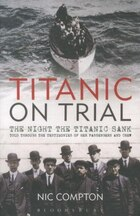 Titanic On Trial: The Survivor's Story From Their Testimonies At The 1912 Inquries