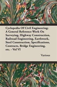 Cyclopedia Of Civil Engineering; A General Reference Work On Surveying, Highway Construction, Railroad Engineering, Earthwork, Steel Construction, Specifications, Contracts, Bridge Engineering, etc. - Vol VI by Various