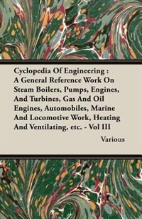 Cyclopedia Of Engineering: A General Reference Work On Steam Boilers, Pumps, Engines, And Turbines, Gas And Oil Engines, Autom by Various