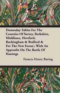 Domesday Tables For The Counties Of Surrey, Berkshire, Middlesex, Hertford, Buckingham & Bedford & For The New Forest: With An Appendix On The Battle Of Hastings by Francis Henry Baring