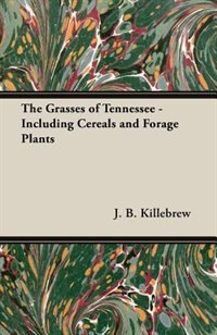 The Grasses of Tennessee - Including Cereals and Forage Plants by J. B. Killebrew