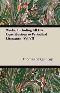 Works; Including All His Contributions to Periodical Literature - Vol VII by Thomas De Quincey