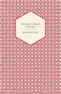 The King's Grace 1910-1935 by Buchan John Buchan