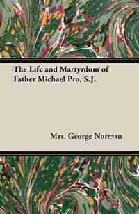 The Life and Martyrdom of Father Michael Pro, S.J. by Mrs. George Norman