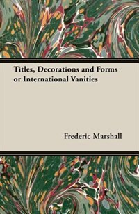 Titles, Decorations and Forms or International Vanities by Frederic Marshall