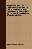 Jesus Christ And The Civilization Of Today - The Ethical Teaching Of Jesus Considered In Its Bearings On The Moral Foundations Of Modern Culture by Joseph Alexander Leighton