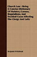 Church Law: Being A Concise Dictionary Of Statutes, Canons, Regulations, And Decided Cases Affecting The Clergy by Benjamin Whitehead