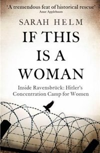 If This Is A Woman: The Untold Story Of Heroism And Survival Inside The Nazi's Women-only Concentration Camp by Sarah Helm