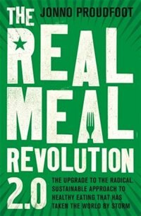 The Real Meal Revolution 2.0: The Upgrade To The Radical, Sustainable Approach To Healthy Eating That Has Taken The World By Storm by Jonno Proudfoot