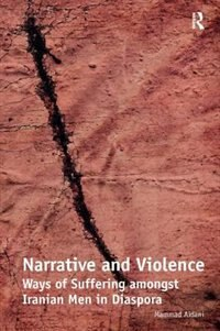 Narrative And Violence: Ways Of Suffering Amongst Iranian Men In Diaspora by Mammad Aidani