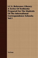 I.C.S. Reference Library; A Series of Textbooks Prepared for the Students of the International Correspondence Schools; Vol I by Various