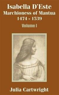 Isabella D'Este: Marchioness of Mantua 1474 - 1539 (Volume One) by Julia Cartwright