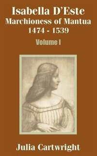 Isabella D'Este: Marchioness of Mantua 1474 - 1539 (Volume One) by Julia Cartwright