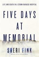 Five Days At Memorial: Life And Death In A Storm-ravaged Hospital