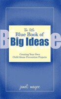 The Little Blue Book of Big Ideas: Creating Your Own Child Abuse Prevention Projects