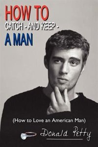 How to Catch - And Keep - A Man: How to Love an American Man by Donald Petty
