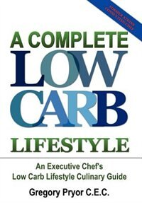 A Complete Low Carb Lifestyle: An Executive Chef's Low Carb Lifestyle Culinary Guide