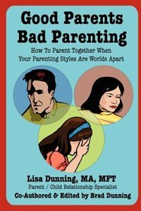 Good Parents Bad Parenting: How to Parent Together When Your Parenting Styles Are Worlds Apart by Lisa Dunning