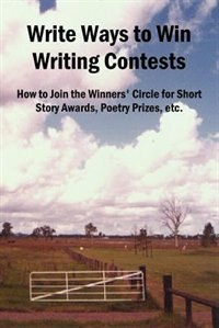 Write Ways to Win Writing Contests: How to Join the Winners' Circle for Short Story Awards, Poetry…