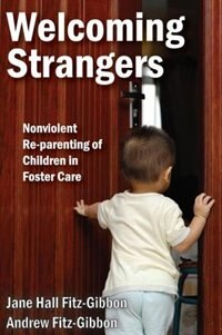 Welcoming Strangers: Nonviolent Re-parenting of Children in Foster Care by Andrew L Fitz-Gibbon