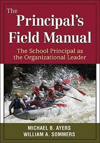 The Principal's Field Manual: The School Principal As The Organizational Leader