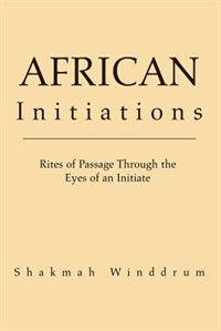 African Initiations: Rites of Passage Through the Eyes of an Initiate by Shakmah Winddrum