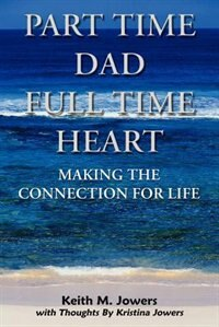 Part Time Dad Full Time Heart: Making the Connection for Life by Paulette M. Withington