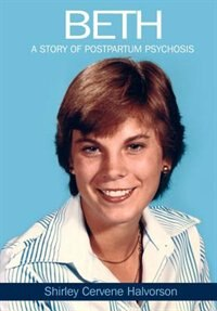 Beth: A Story Of Postpartum Psychosis by Shirley Cervene Halvorson