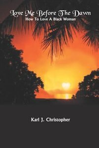 Love Me Before The Dawn: How To Love A Black Woman by Karl J. Christopher