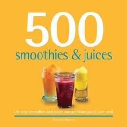 Book 500 Smoothies & Juices: The Only Smoothie & Juice Compendium You'll Ever Need by Christine Watson