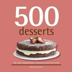 500 Desserts: The Only Dessert Compendium You'll Ever Need