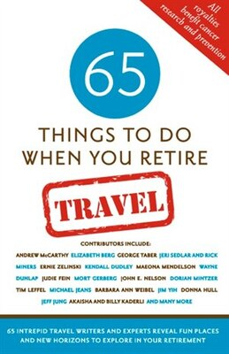 Book 65 Things To Do When You Retire: Travel: 65 Intrepid Travel Writers And Experts Reveal Fun Places… by Mark Chimsky