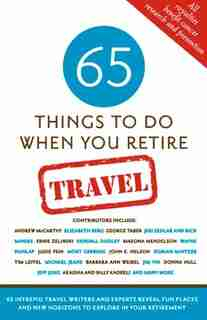 65 Things To Do When You Retire: Travel: 65 Intrepid Travel Writers And Experts Reveal Fun Places And New Horizons To Explore In Your Retirem by Mark Chimsky