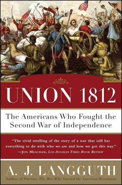 Union 1812: The Americans Who Fought The Second War Of Independence by A. J. Langguth