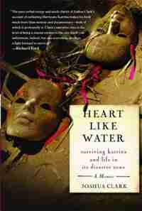 Heart Like Water: Surviving Katrina and Life in Its Disaster Zone by Joshua Clark