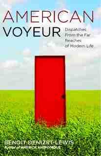 American Voyeur: Dispatches From the Far Reaches of Modern Life by Benoit Denizet-Lewis