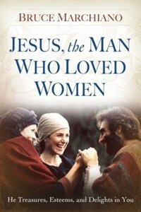 Jesus, the Man Who Loved Women: He Treasures, Esteems, and Delights in You by Bruce Marchiano