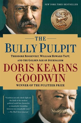 The Bully Pulpit: Theodore Roosevelt, William Howard Taft, and the Golden Age of Journalism by Doris Kearns Goodwin
