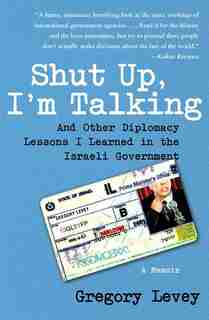 Shut Up, I'm Talking: And Other Diplomacy Lessons I Learned in the Israeli Government--A Memoir by Gregory Levey