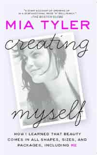 Creating Myself: How I Learned That Beauty Comes in All Shapes, Sizes, and Packages, Including Me by Mia Tyler