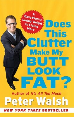 Book Does This Clutter Make My Butt Look Fat?: An Easy Plan for Losing Weight and Living More by Peter Walsh