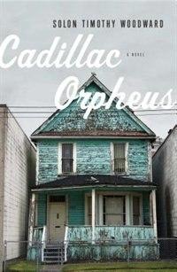 Cadillac Orpheus: A Novel by Solon Timothy Woodward