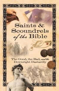 Saints & Scoundrels of the Bible: The Good, the Bad, and the Downright Dastardly by Howard Books